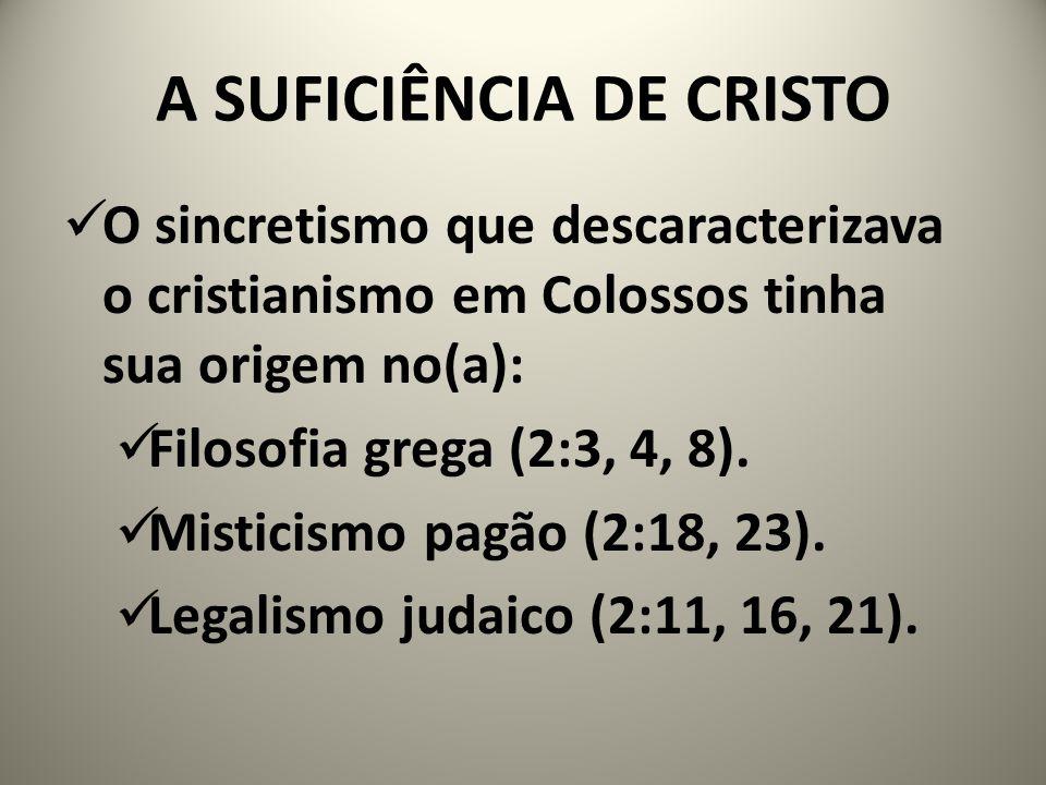 A SUFICIÊNCIA DE CRISTO O sincretismo que descaracterizava o cristianismo em Colossos tinha sua origem no(a): Filosofia grega (2:3, 4, 8).