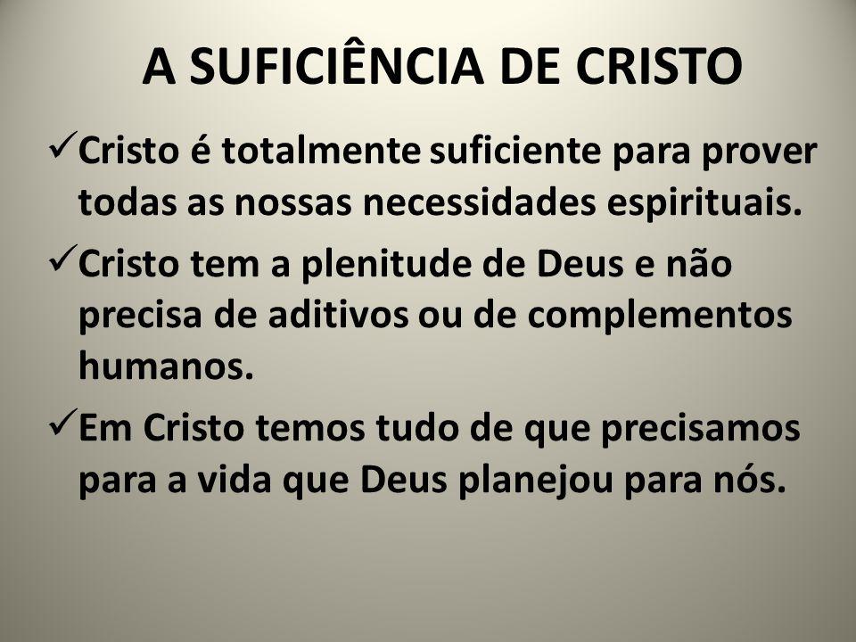 A SUFICIÊNCIA DE CRISTO Cristo é totalmente suficiente para prover todas as nossas necessidades espirituais. Cristo tem a plenitude de Deus e não prec