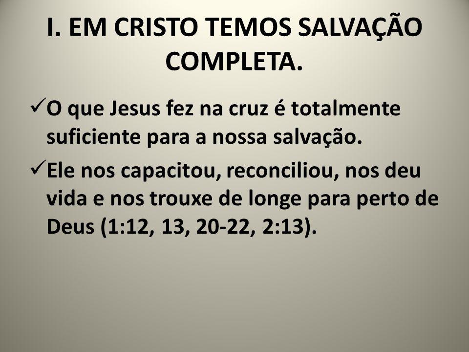 I. EM CRISTO TEMOS SALVAÇÃO COMPLETA. O que Jesus fez na cruz é totalmente suficiente para a nossa salvação. Ele nos capacitou, reconciliou, nos deu v