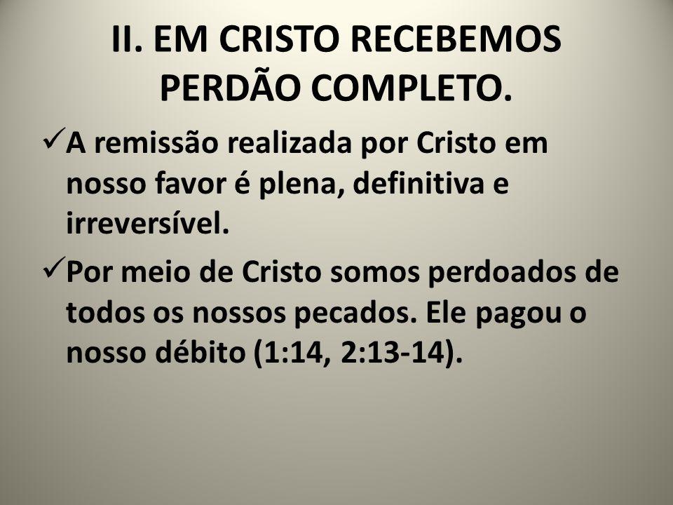 II. EM CRISTO RECEBEMOS PERDÃO COMPLETO. A remissão realizada por Cristo em nosso favor é plena, definitiva e irreversível. Por meio de Cristo somos p