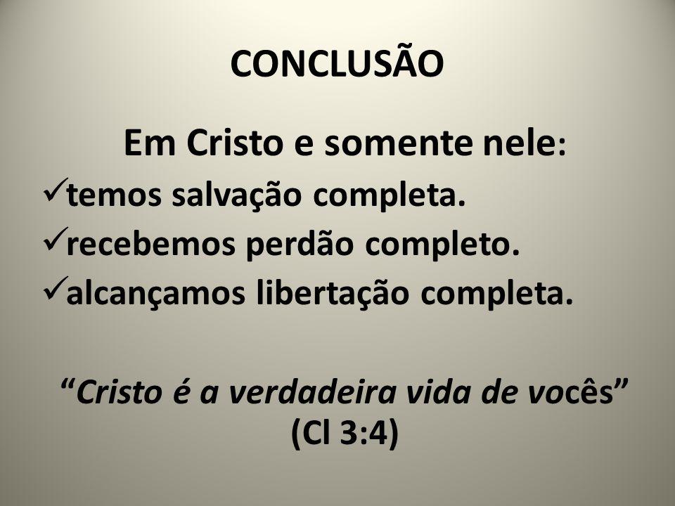 """CONCLUSÃO Em Cristo e somente nele : temos salvação completa. recebemos perdão completo. alcançamos libertação completa. """"Cristo é a verdadeira vida d"""