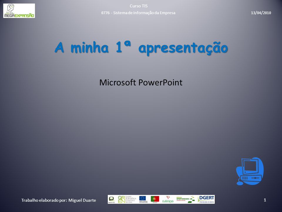 A minha 1ª apresentação Microsoft PowerPoint Curso TIS Trabalho elaborado por: Miguel Duarte 1 0776 - Sistema de Informação da Empresa 13/04/2010