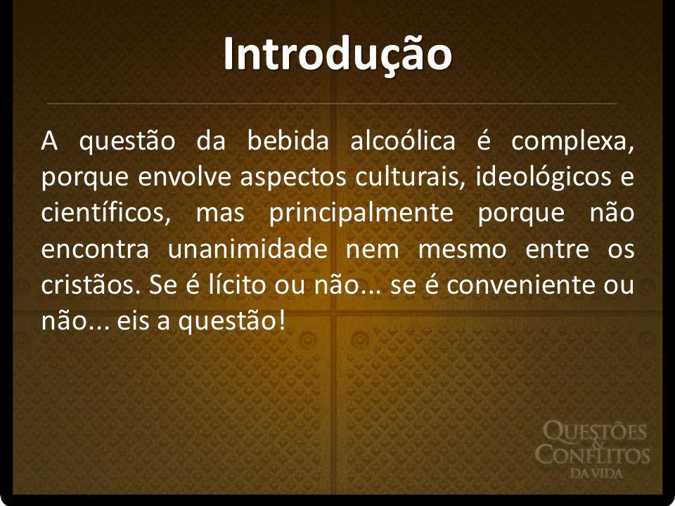 Introdução A questão da bebida alcoólica é complexa, porque envolve aspectos culturais, ideológicos e científicos, mas principalmente porque não encon