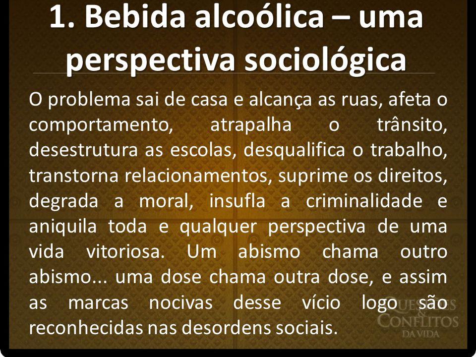 1. Bebida alcoólica – uma perspectiva sociológica O problema sai de casa e alcança as ruas, afeta o comportamento, atrapalha o trânsito, desestrutura