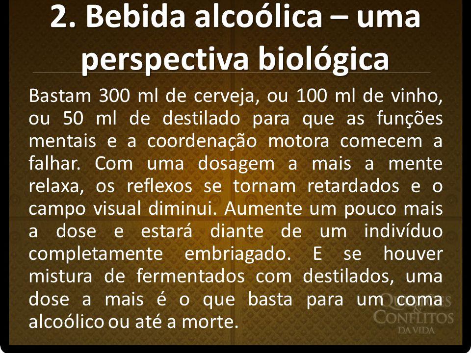 2. Bebida alcoólica – uma perspectiva biológica Bastam 300 ml de cerveja, ou 100 ml de vinho, ou 50 ml de destilado para que as funções mentais e a co