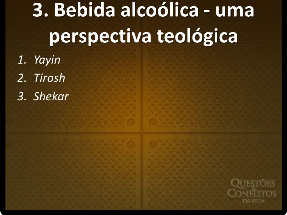 3. Bebida alcoólica - uma perspectiva teológica 1.Yayin 2.Tirosh 3.Shekar