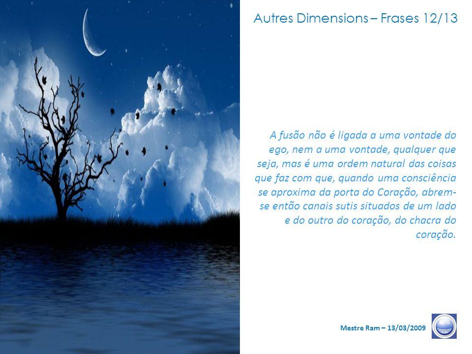 Autres Dimensions – Frases 11/13 Mestre Ram – 13/03/2009 As possibilidades de fusão são inerentes à sua história de alma, à sua história de Espírito e às suas peregrinações nesse mundo da dualidade.