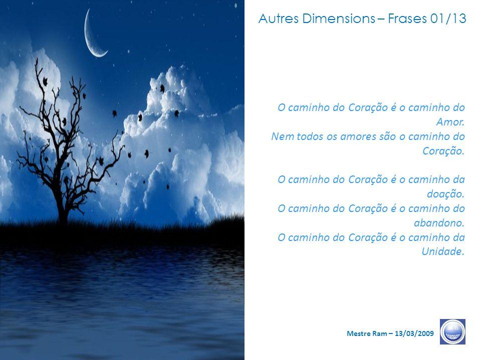 Autres Dimensions – Frases 01/13 Mestre Ram – 13/03/2009 O caminho do Coração é o caminho do Amor.