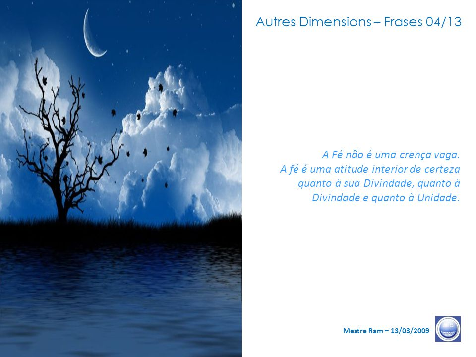 Autres Dimensions – Frases 04/13 Mestre Ram – 13/03/2009 A Fé não é uma crença vaga.