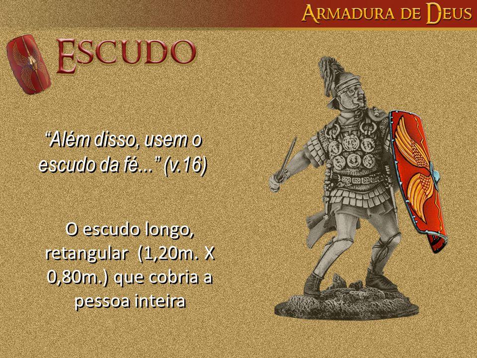 """""""Além disso, usem o escudo da fé..."""" (v.16) """"Além disso, usem o escudo da fé..."""" (v.16) O escudo longo, retangular (1,20m. X 0,80m.) que cobria a pess"""