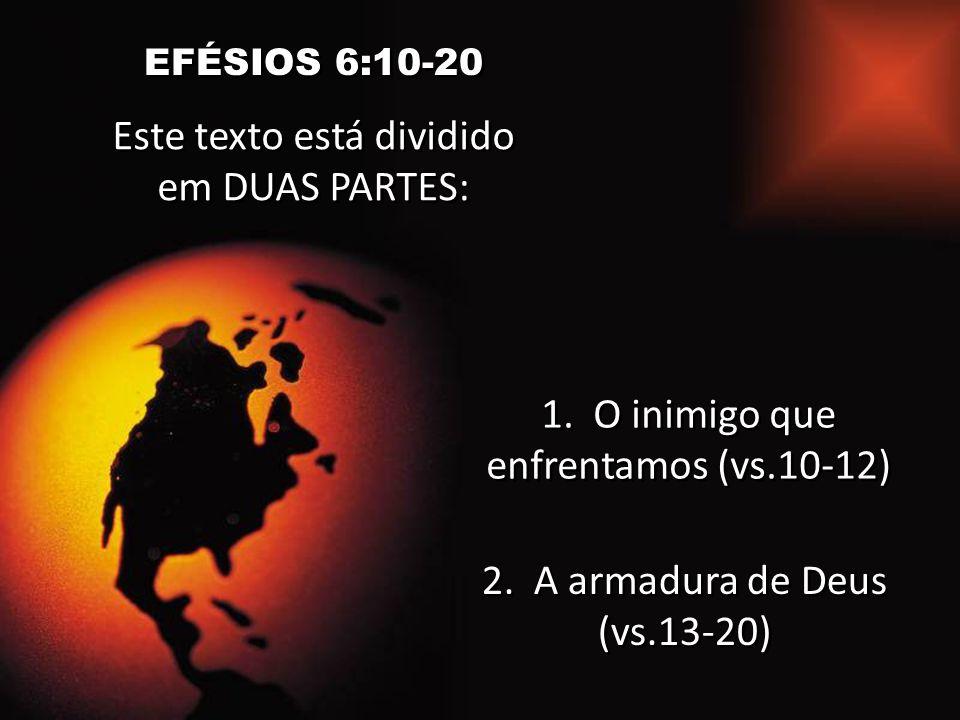 EFÉSIOS 6:10-20 Este texto está dividido em DUAS PARTES: 1. O inimigo que enfrentamos (vs.10-12) 2. A armadura de Deus (vs.13-20)