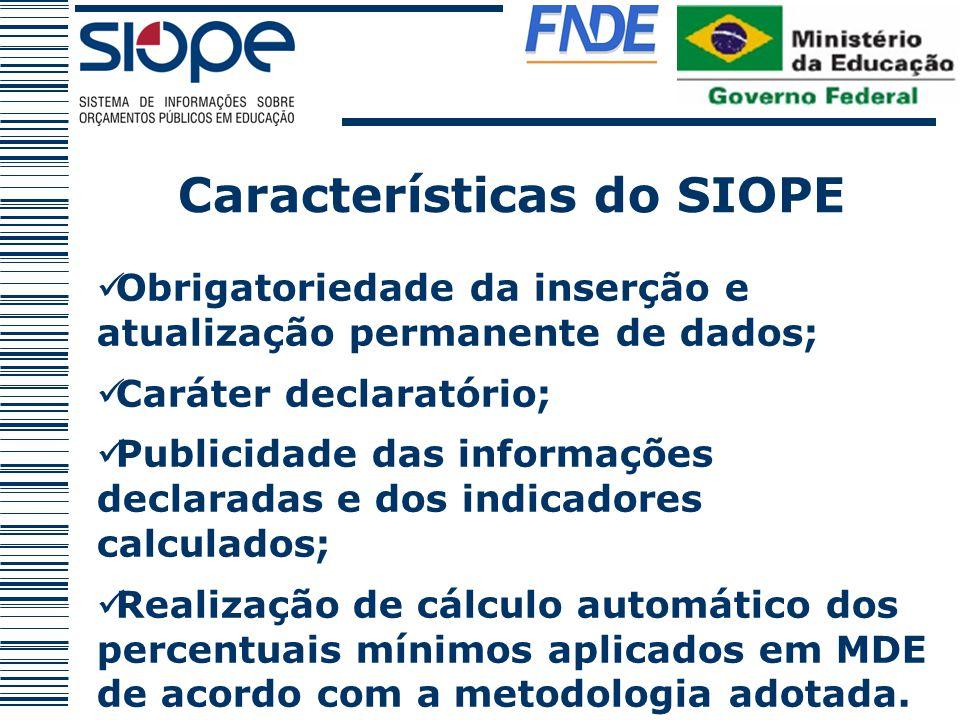 Características do SIOPE Obrigatoriedade da inserção e atualização permanente de dados; Caráter declaratório; Publicidade das informações declaradas e