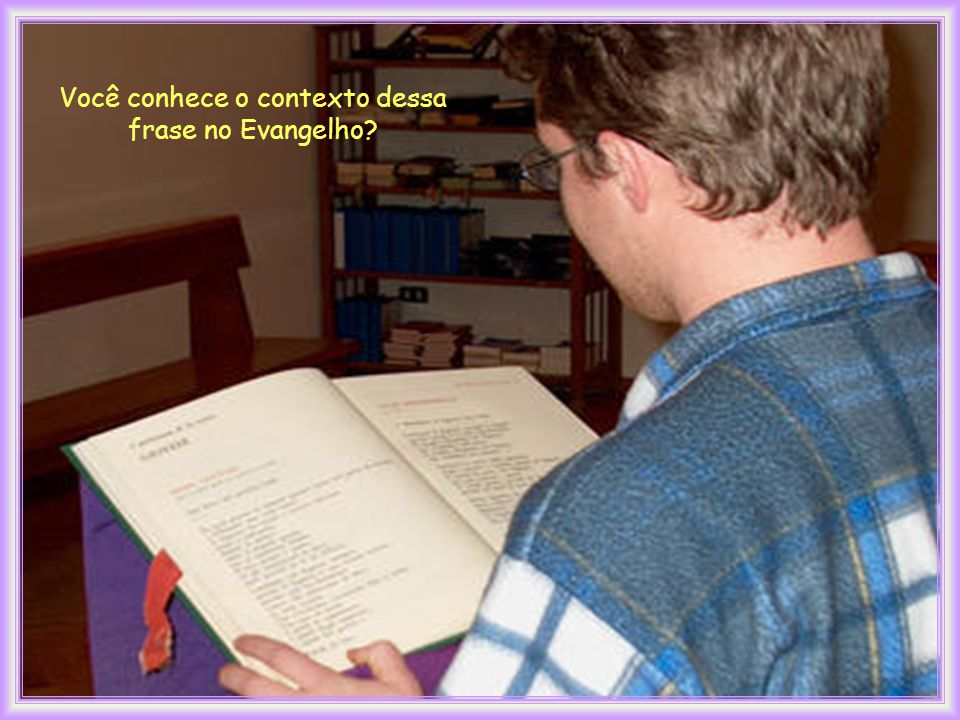 Você conhece o contexto dessa frase no Evangelho?