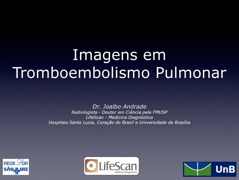 Imagens em Tromboembolismo Pulmonar Dr. Joalbo Andrade Radiologista - Doutor em Ciência pela FMUSP LifeScan - Medicina Diagnóstica Hospitais Santa Luz