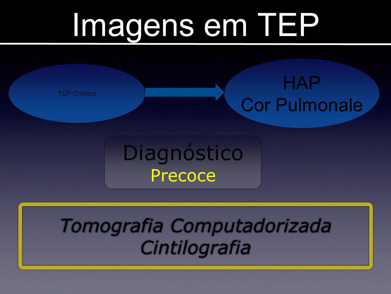 Imagens em TEP TEP Crônico HAP Cor Pulmonale HAP Diagnóstico Precoce Diagnóstico Precoce Tomografia Computadorizada Cintilografia Tomografia Computado