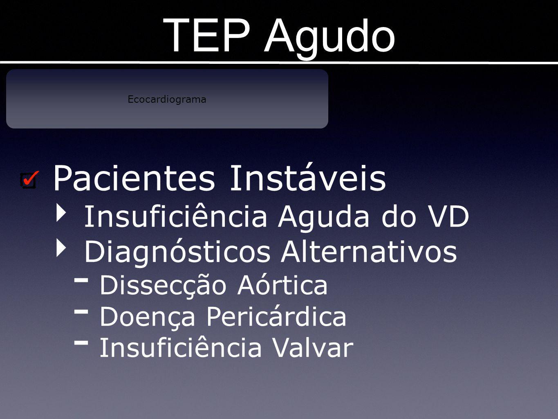 TEP Agudo Ecocardiograma Pacientes Instáveis ‣ Insuficiência Aguda do VD ‣ Diagnósticos Alternativos - Dissecção Aórtica - Doença Pericárdica - Insufi