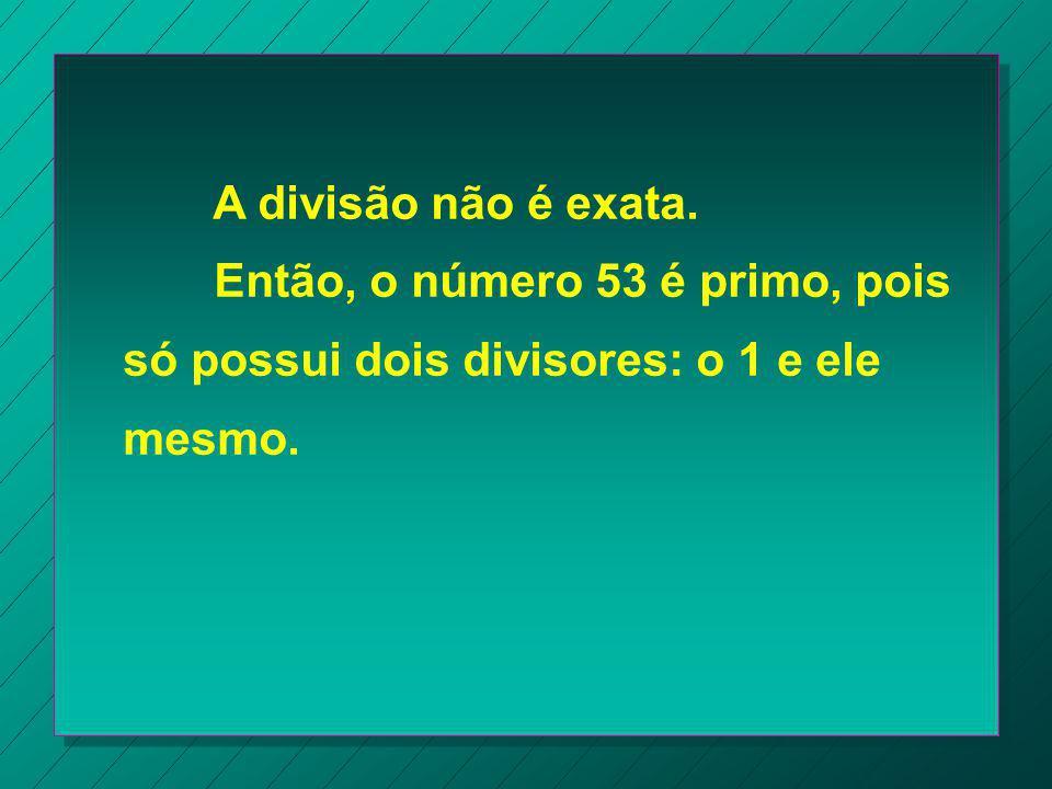 a) Vamos verificar se o número 53 é primo. Pela divisibilidade, 53 não é divisível por 2, nem por 3, nem por 5. Vejamos se 53 é divisível pelos número