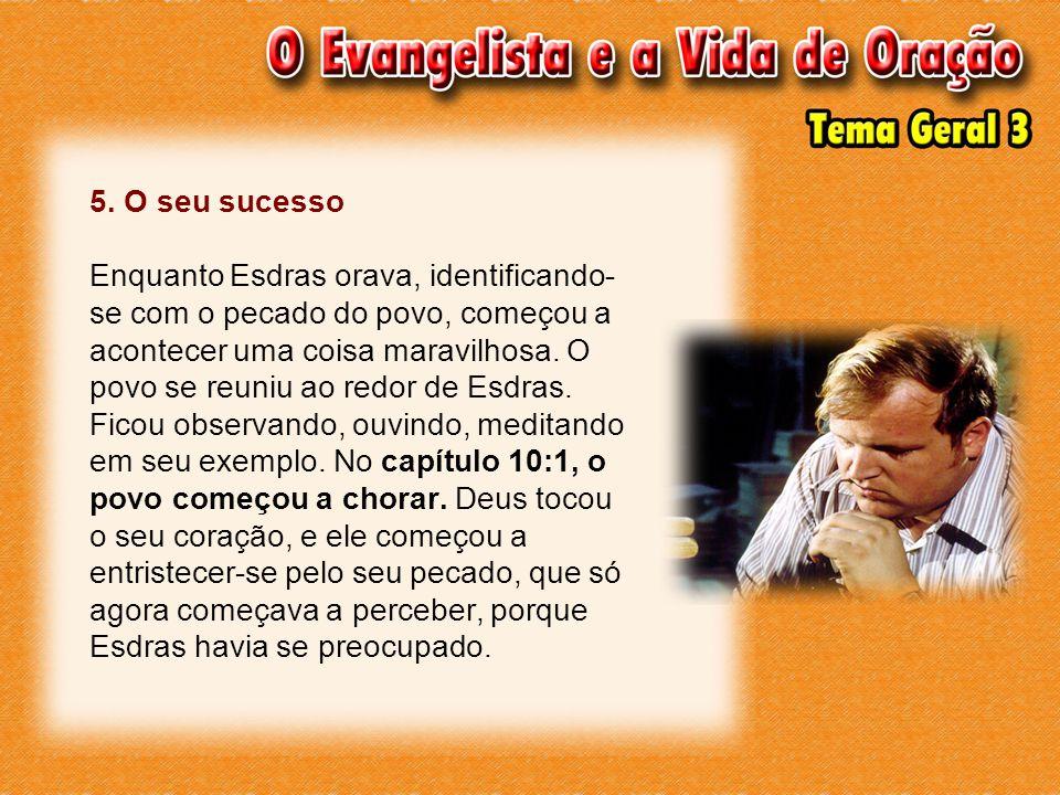 5. O seu sucesso Enquanto Esdras orava, identificando- se com o pecado do povo, começou a acontecer uma coisa maravilhosa. O povo se reuniu ao redor d