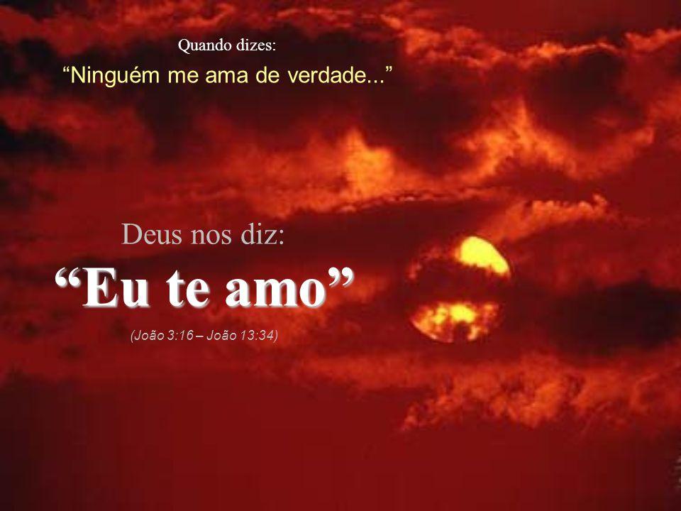 """Quando dizes: """"Ninguém me ama de verdade..."""" Deus nos diz: """"Eu te amo"""" (João 3:16 – João 13:34)"""