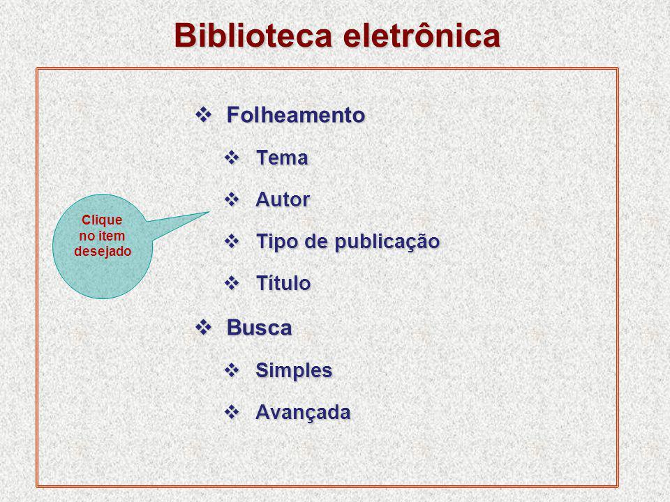 Biblioteca eletrônica  Folheamento  Tema  Autor  Tipo de publicação  Título  Busca  Simples  Avançada Clique no item desejado
