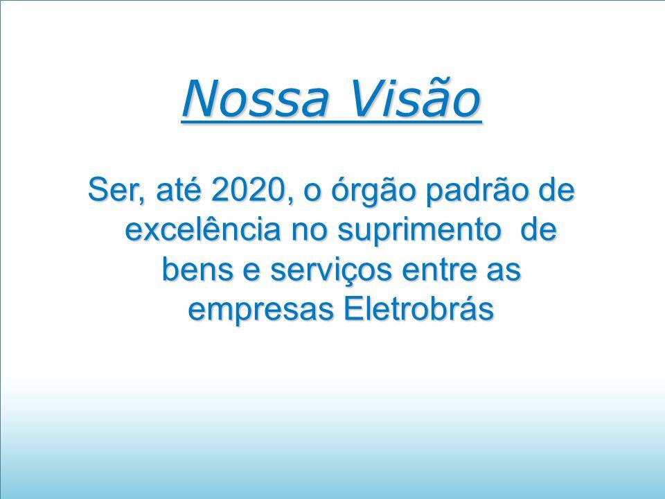 Nossa Visão Ser, até 2020, o órgão padrão de excelência no suprimento de bens e serviços entre as empresas Eletrobrás