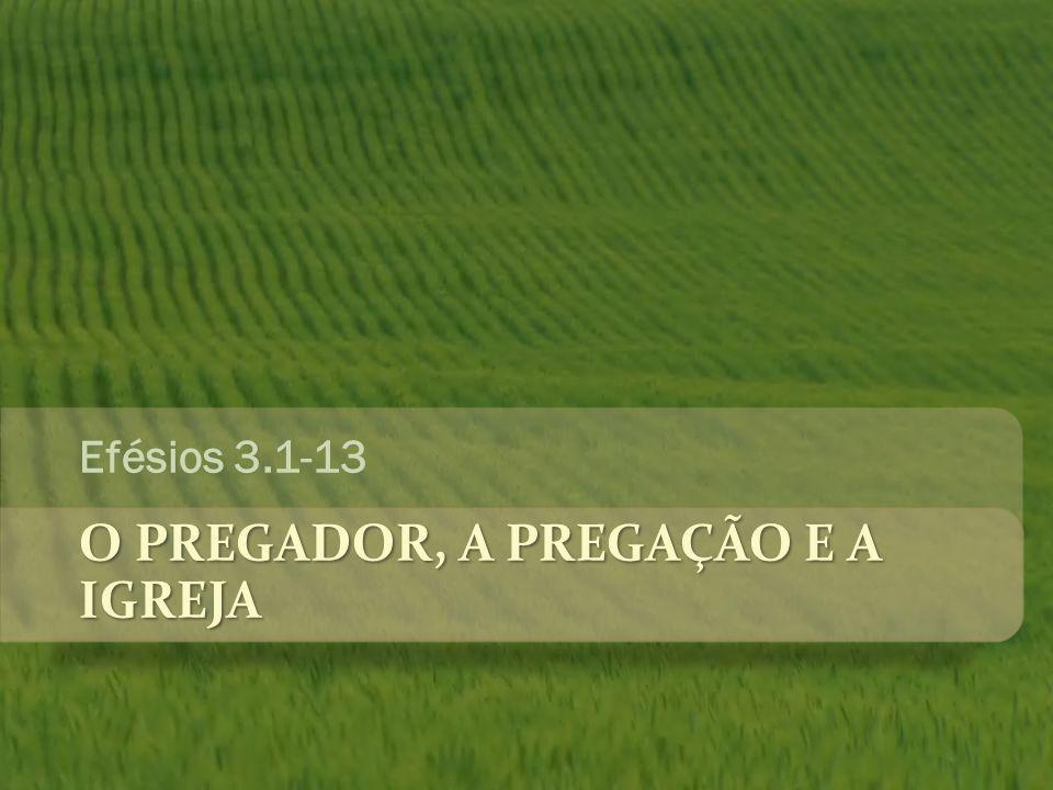 O PREGADOR, A PREGAÇÃO E A IGREJA Efésios 3.1-13