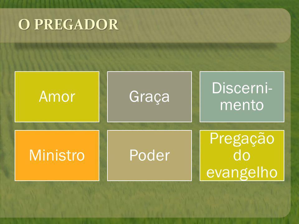 O PREGADOR AmorGraça Discerni- mento MinistroPoder Pregação do evangelho