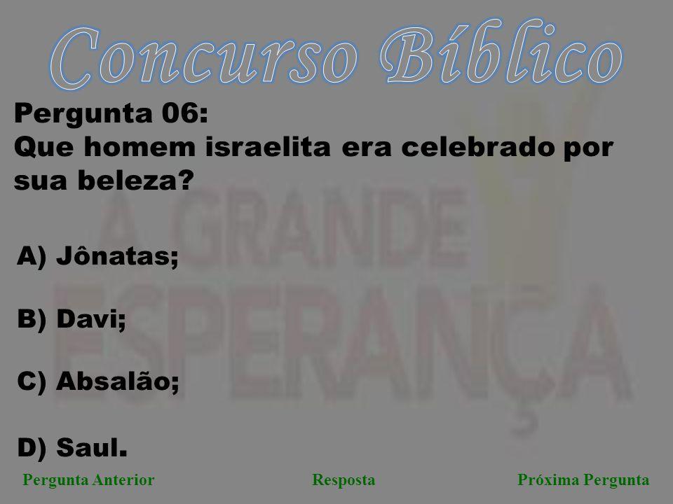 Próxima PerguntaPergunta AnteriorResposta Pergunta 06: Que homem israelita era celebrado por sua beleza? A) Jônatas; B) Davi; C) Absalão; D) Saul.