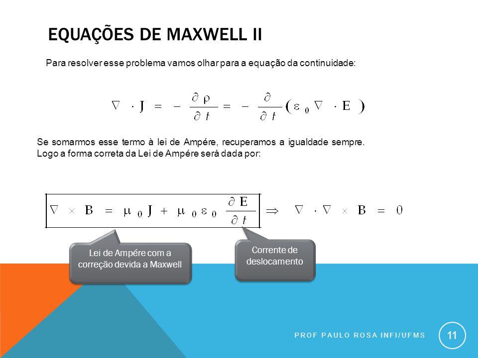 PROF PAULO ROSA INFI/UFMS 11 Para resolver esse problema vamos olhar para a equação da continuidade: Se somarmos esse termo à lei de Ampére, recuperamos a igualdade sempre.