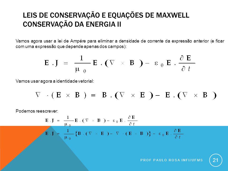 PROF PAULO ROSA INFI/UFMS 21 LEIS DE CONSERVAÇÃO E EQUAÇÕES DE MAXWELL CONSERVAÇÃO DA ENERGIA II Vamos agora usar a lei de Ampére para eliminar a densidade de corrente da expressão anterior (e ficar com uma expressão que depende apenas dos campos): Vamos usar agora a identidade vetorial: Podemos reescrever: