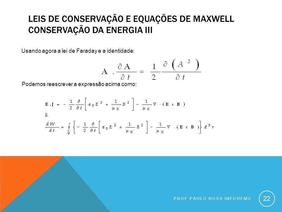 22 Usando agora a lei de Faraday e a identidade: LEIS DE CONSERVAÇÃO E EQUAÇÕES DE MAXWELL CONSERVAÇÃO DA ENERGIA III Podemos reescrever a expressão acima como: PROF PAULO ROSA INFI/UFMS