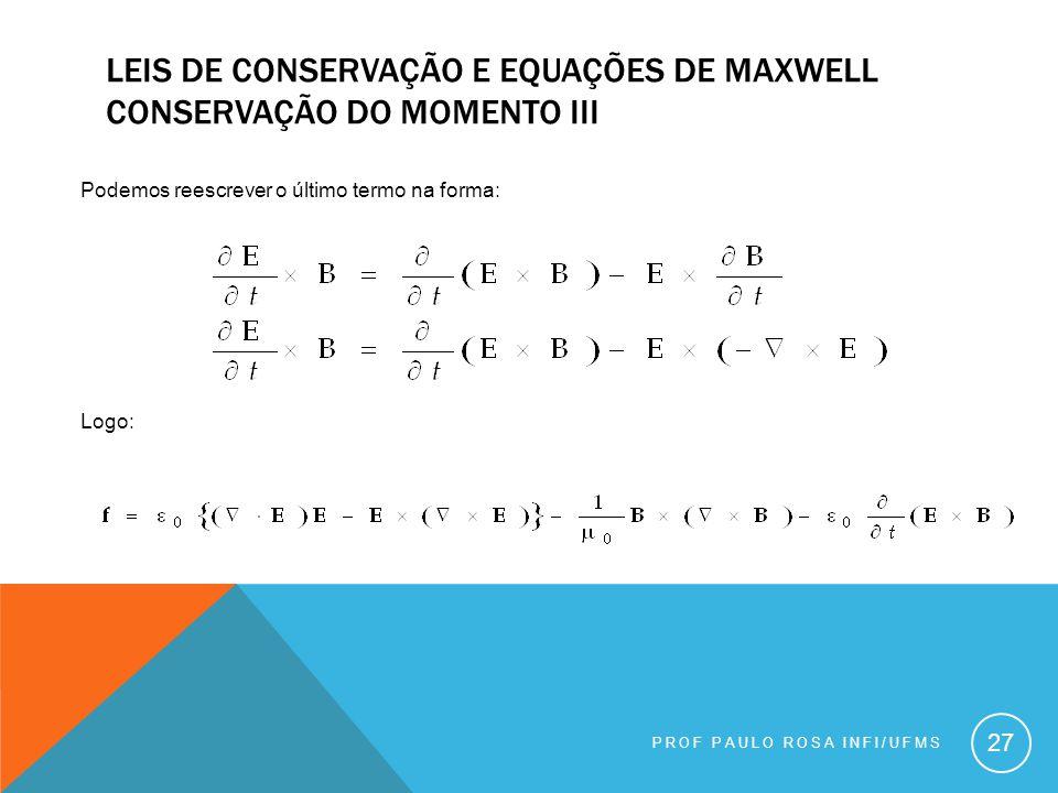 PROF PAULO ROSA INFI/UFMS 27 Podemos reescrever o último termo na forma: Logo: LEIS DE CONSERVAÇÃO E EQUAÇÕES DE MAXWELL CONSERVAÇÃO DO MOMENTO III