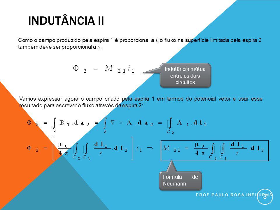 PROF PAULO ROSA INFI/UFMS 3 Como o campo produzido pela espira 1 é proporcional a i 1 o fluxo na superfície limitada pela espira 2 também deve ser proporcional a i 1: Indutância mútua entre os dois circuitos Vamos expressar agora o campo criado pela espira 1 em termos do potencial vetor e usar esse resultado para escrever o fluxo através da espira 2: Fórmula de Neumann INDUTÂNCIA II
