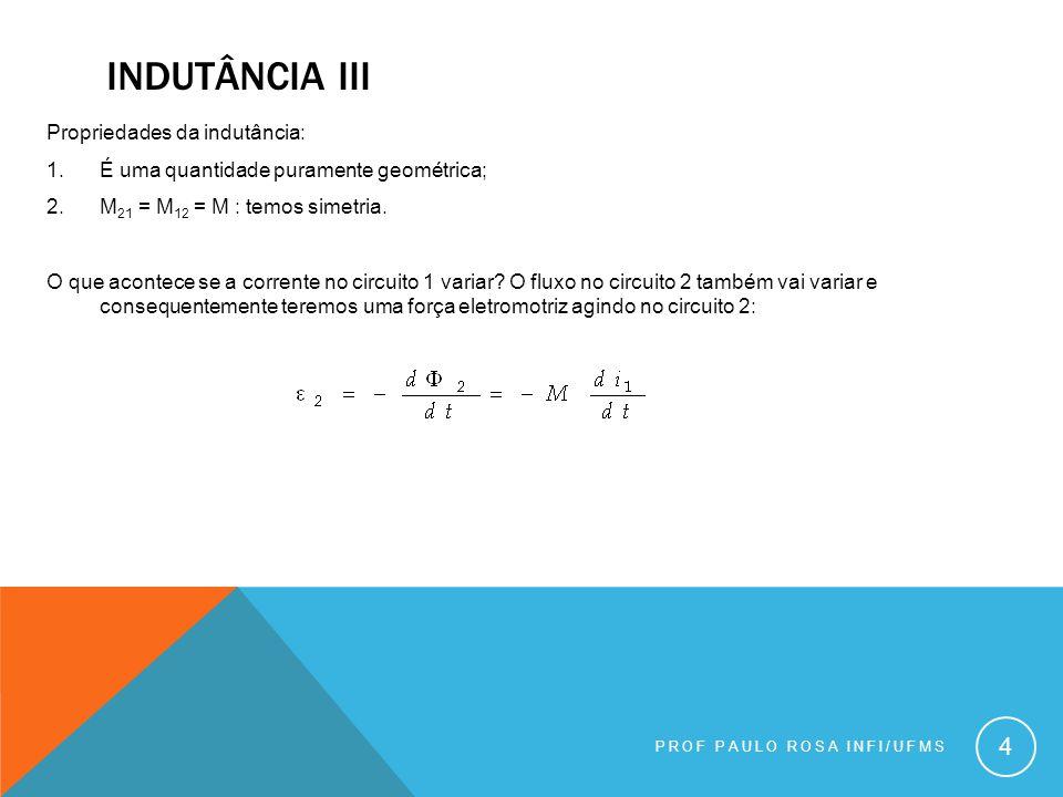 PROF PAULO ROSA INFI/UFMS 5 A variação de corrente no circuito 1 também induz uma variação de fluxo no próprio circuito 1 => auto- indutância (L): - Com a indutância mútua, a auto-indutância (ou simplesmente indutância) depende apenas de fatores geométricos e é uma constante.