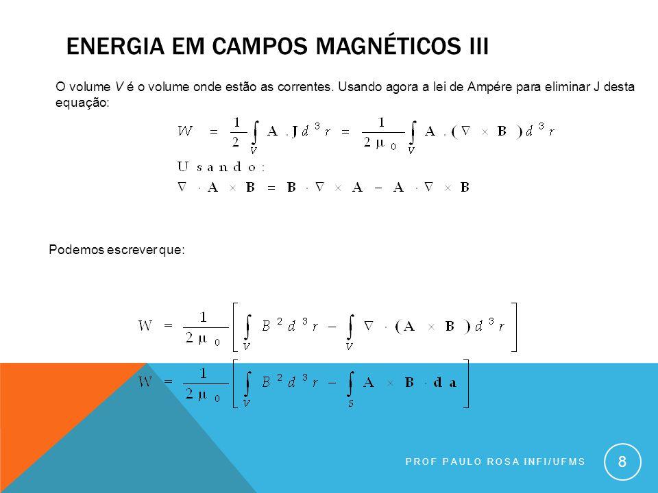 PROF PAULO ROSA INFI/UFMS 9 ENERGIA EM CAMPOS MAGNÉTICOS IV Podemos estender, já que as correntes são nulas fora dos circuito, a integral para todo o espaço.