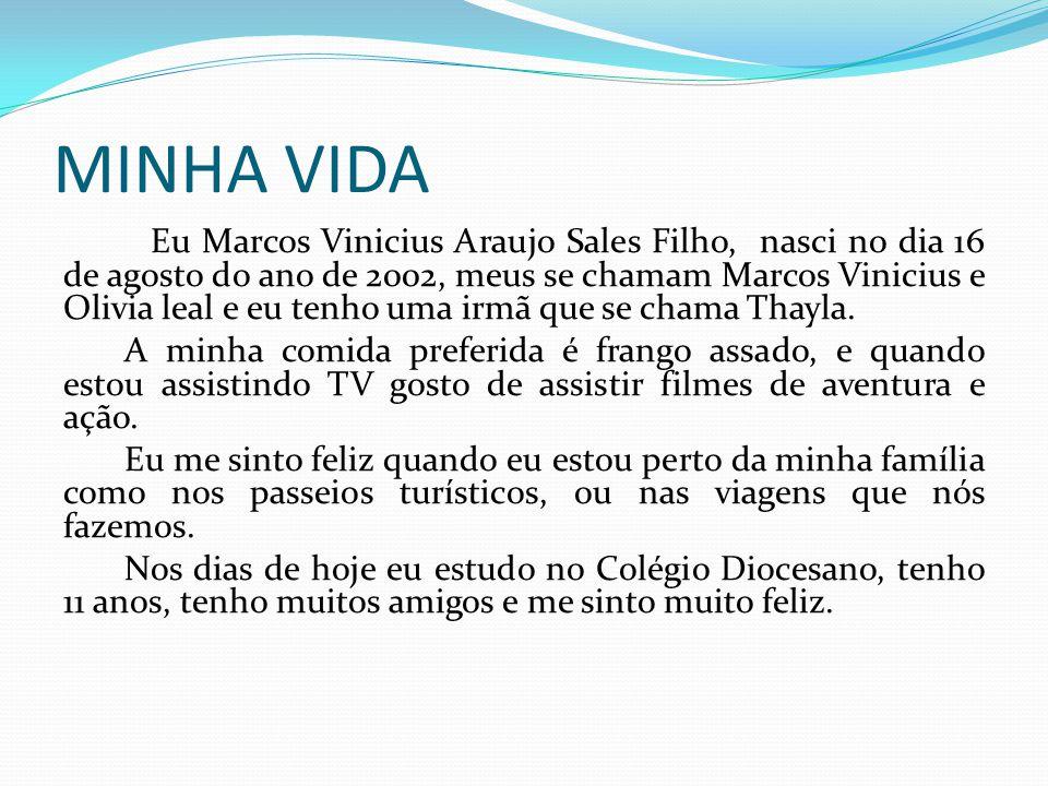MINHA VIDA Eu Marcos Vinicius Araujo Sales Filho, nasci no dia 16 de agosto do ano de 2002, meus se chamam Marcos Vinicius e Olivia leal e eu tenho uma irmã que se chama Thayla.