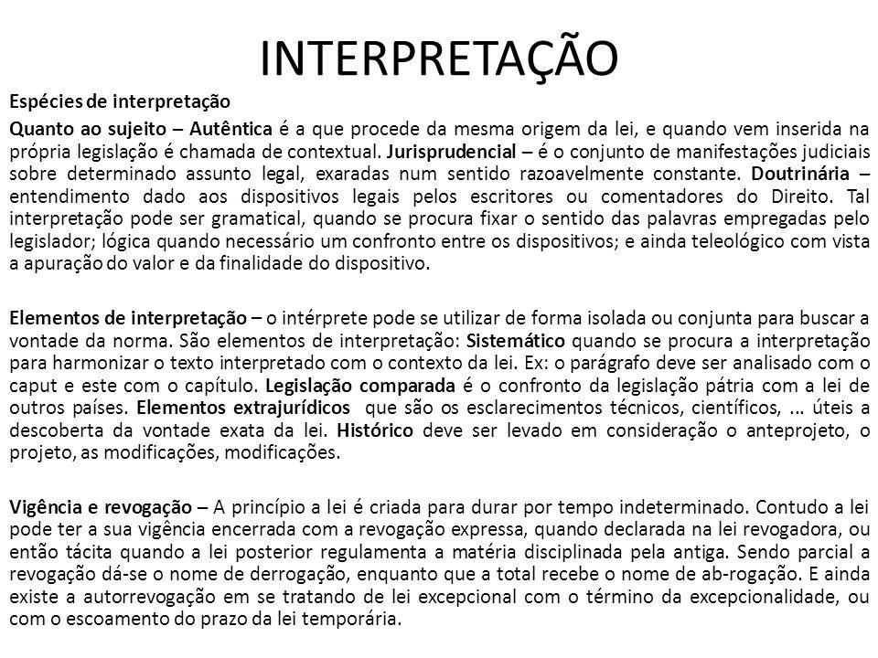 INTERPRETAÇÃO Espécies de interpretação Quanto ao sujeito – Autêntica é a que procede da mesma origem da lei, e quando vem inserida na própria legislação é chamada de contextual.