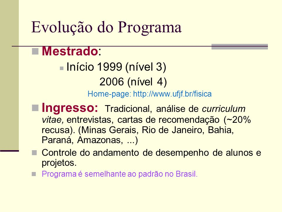Evolução do Programa Mestrado: Início 1999 (nível 3) 2006 (nível 4) Home-page: http://www.ufjf.br/fisica Ingresso: Tradicional, análise de curriculum vitae, entrevistas, cartas de recomendação (~20% recusa).