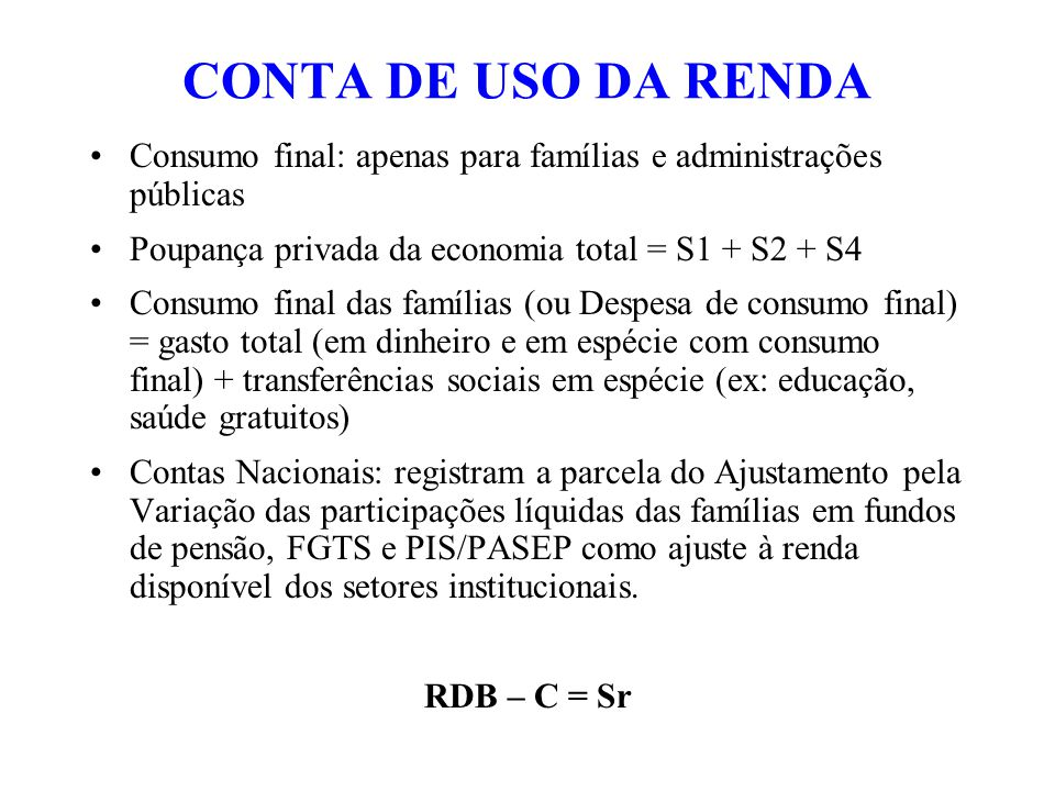 CONTA DE USO DA RENDA Consumo final: apenas para famílias e administrações públicas Poupança privada da economia total = S1 + S2 + S4 Consumo final da