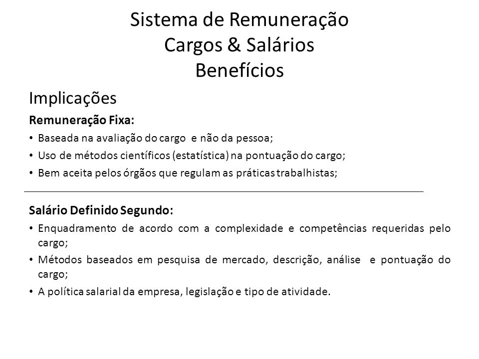 Sistema de Remuneração Cargos & Salários Benefícios Implicações Remuneração Variável: Alavanca resultados alinhados aos objetivos estratégicos; Promove a sinergia quando aplicada por equipes; Contribui para o aumento da eficácia permitindo mensuração; Definido Segundo: Resultados gerais obtidos pela empresa; Flexibilidade dos custos, podendo ser diminuído ou aumentado; Boa aceitação pelos funcionários de todos os níveis.