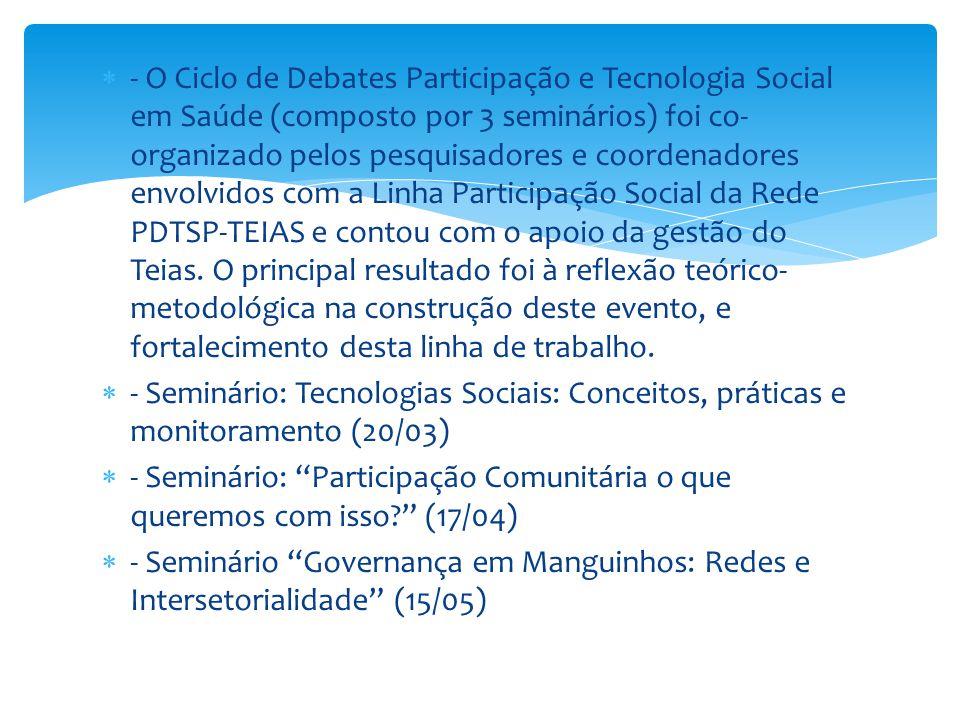 - O Ciclo de Debates Participação e Tecnologia Social em Saúde (composto por 3 seminários) foi co- organizado pelos pesquisadores e coordenadores en