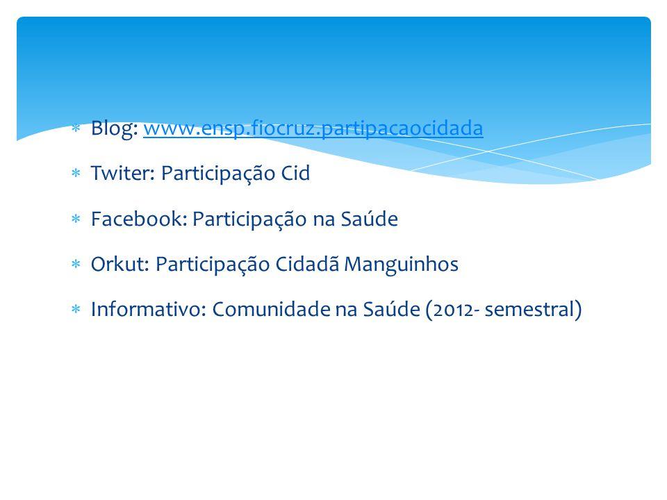  Blog: www.ensp.fiocruz.partipacaocidadawww.ensp.fiocruz.partipacaocidada  Twiter: Participação Cid  Facebook: Participação na Saúde  Orkut: Parti