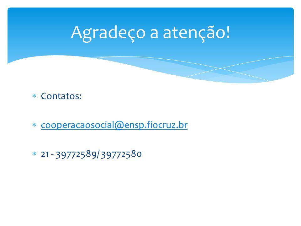  Contatos:  cooperacaosocial@ensp.fiocruz.br cooperacaosocial@ensp.fiocruz.br  21 - 39772589/ 39772580 Agradeço a atenção!