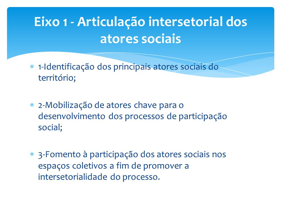  1-Identificação dos principais atores sociais do território;  2-Mobilização de atores chave para o desenvolvimento dos processos de participação so