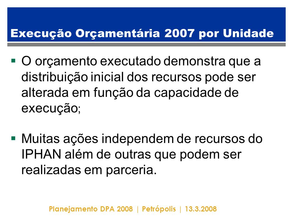 Planejamento DPA 2008 | Petrópolis | 13.3.2008 Execução Orçamentária 2007 por Unidade  O orçamento executado demonstra que a distribuição inicial dos recursos pode ser alterada em função da capacidade de execução ;  Muitas ações independem de recursos do IPHAN além de outras que podem ser realizadas em parceria.