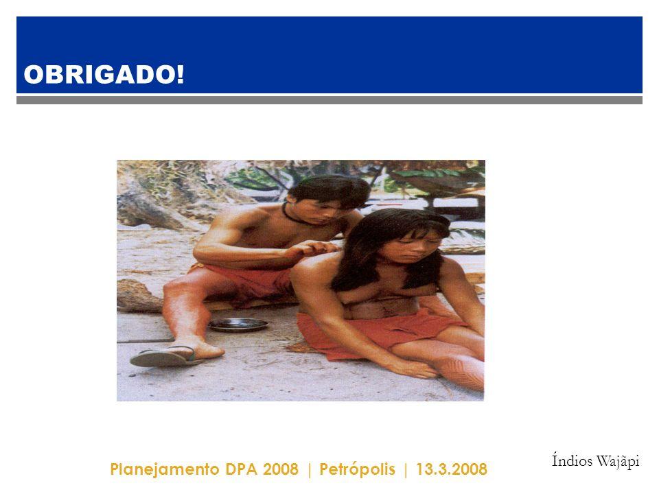 Planejamento DPA 2008 | Petrópolis | 13.3.2008 OBRIGADO! Índios Wajãpi