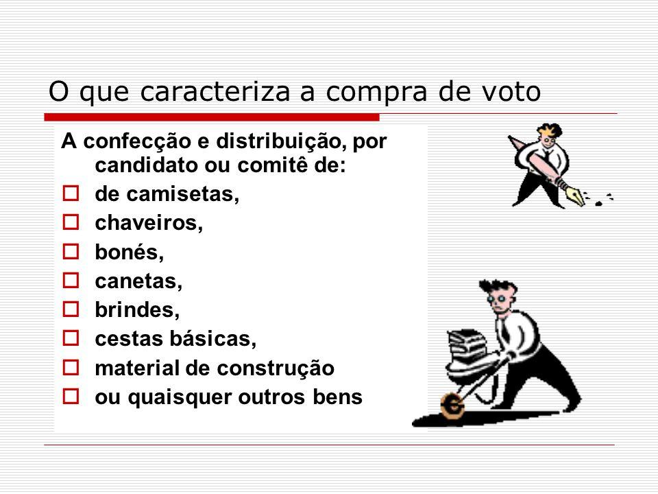 O que caracteriza a compra de voto A confecção e distribuição, por candidato ou comitê de:  de camisetas,  chaveiros,  bonés,  canetas,  brindes,