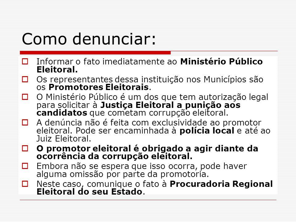 Como denunciar:  Informar o fato imediatamente ao Ministério Público Eleitoral.  Os representantes dessa instituição nos Municípios são os Promotore