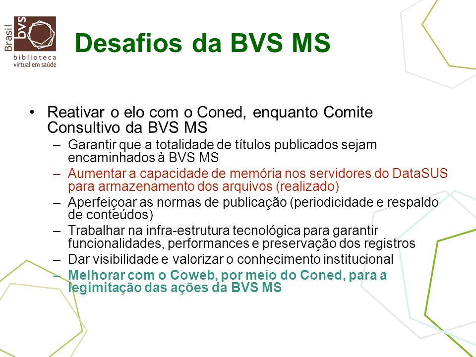 Desafios da BVS MS Reativar o elo com o Coned, enquanto Comite Consultivo da BVS MS –Garantir que a totalidade de títulos publicados sejam encaminhados à BVS MS –Aumentar a capacidade de memória nos servidores do DataSUS para armazenamento dos arquivos (realizado) –Aperfeiçoar as normas de publicação (periodicidade e respaldo de conteúdos) –Trabalhar na infra-estrutura tecnológica para garantir funcionalidades, performances e preservação dos registros –Dar visibilidade e valorizar o conhecimento institucional –Melhorar com o Coweb, por meio do Coned, para a legimitação das ações da BVS MS