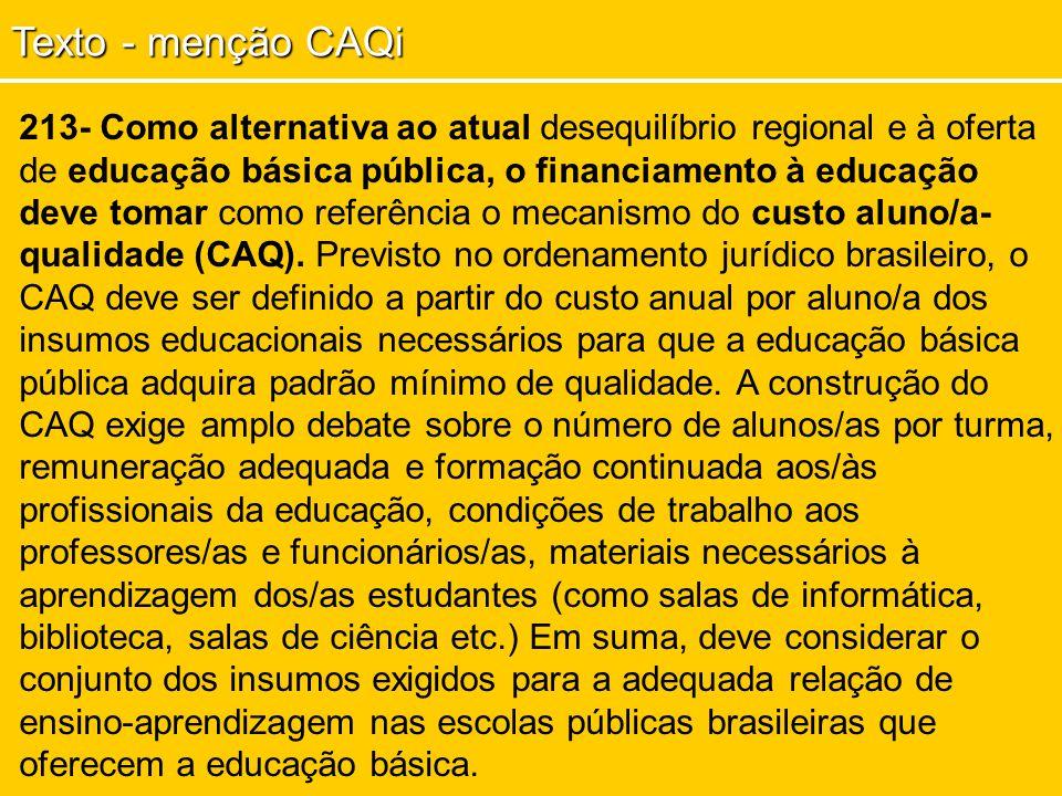 213- Como alternativa ao atual desequilíbrio regional e à oferta de educação básica pública, o financiamento à educação deve tomar como referência o mecanismo do custo aluno/a- qualidade (CAQ).